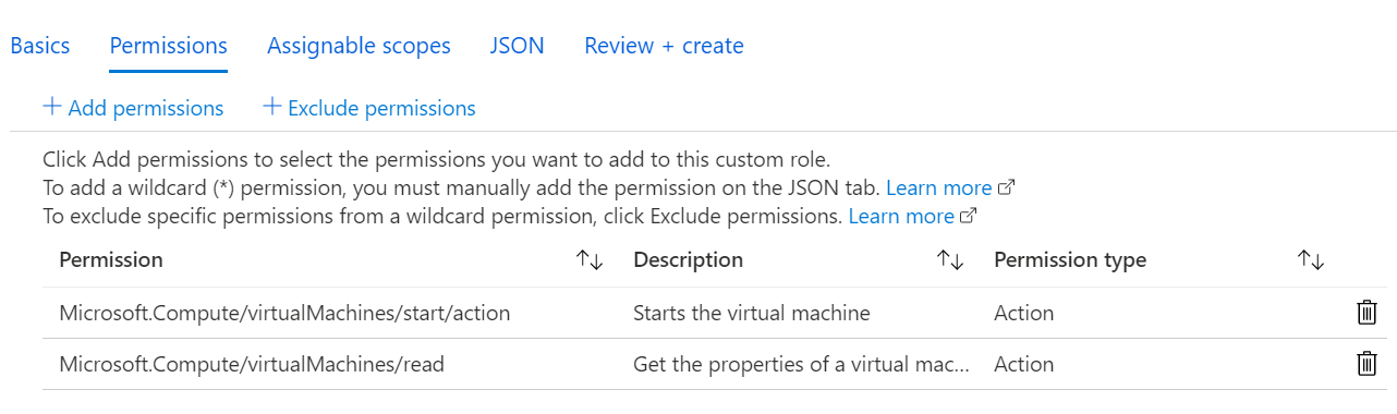 Machine generated alternative text: Basics  Permissions  -f- Add permissions  Assignable scopes  JSON  -F Exclude permissions  Review + create  Click Add permissions to select the permissions you want to add to this custom role.  To add a wildcard (*) permission, you must manually add the permission on the JSON tab. Learn more cd'  To exclude specific permissions from a wildcard permission, click Exclude permissions. Learn more cd'  Permission  Microsoft.Compute/virtualMachines/start/action  Microsoft.Compute/virtualMachines/read  Description  Starts the virtual machine  Get the properties of a virtual mac...  Permission type  Action  Action