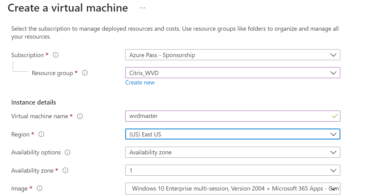 Create a virtual machine  Select the subscription to manage deployed resources and costs, use resource groups like folders to organize and manage all  your resources.  Subscription*  Resource group* O  Instance details  Virtual machine name* O  Region*  Availability options O  Availability zone* O  Image* O  Azure pass - Sponsorship  Create new  vwdmaster  (US) East US  Availability zone  Windows 10 Enterprise multi-session, Version 2004 + Microsoft 365 Apps - Ser,