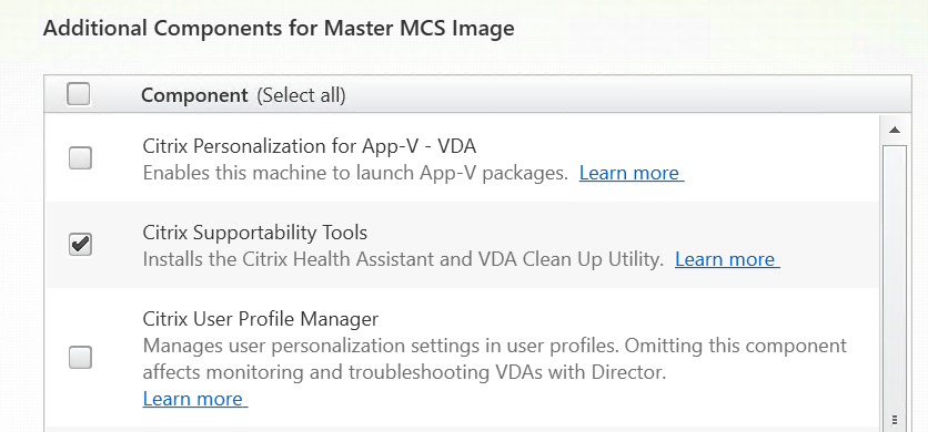 Additional Components for Master MCS Image  Component (Select all)  Citrix Personalization for App-V - VDA  Enables this machine to launch App-V packages.  Citrix Supportability Tools  Installs the Citrix Health Assistant and VDA Clean Up utility.  Citrix User Profile Manager  Manages user personalization settings in user profiles. Omitting this component  affects monitoring and troubleshooting VDAs with Director.