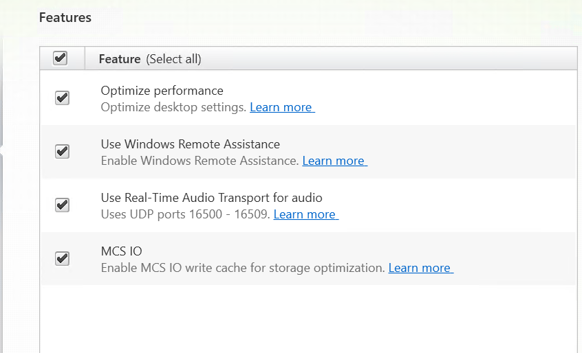 Featu  Feature (Select all)  Optimize performance  Optimize desktop settings.  Use Windows Remote Assistance  Enable Windows Remote Assistance.  Use Real-Time Audio Transport for audio  uses UDP ports 16500 - 16504 Leacn_moæ  MCS 10  Enable MCS 10 write cache for storage optimization.