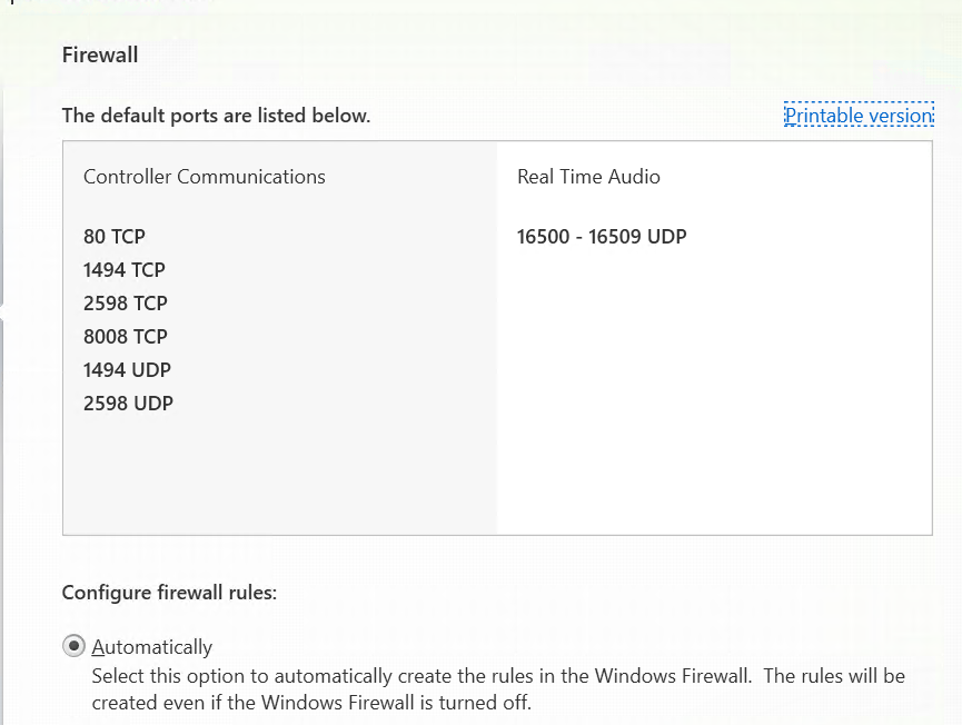 Firewall  The default ports are listed below.  Controller Communications  80 TCP  1494 TCP  2598 TCP  1494 UDP  2598 UDP  Configure firewall rules:  @ Automatically  Real Time Audio  16500 - 16509 UDP  Select this option to automatically create the rules in the Windows Firewall. The rules Will be  created even if the Windows Firewall is turned Off.