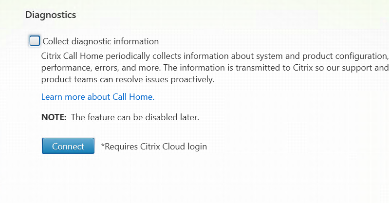 Diagnostics  O Collect diagnostic information  Citrix Call Home periodically collects information about system and product configuration  performance, errors. and more. The information is transmitted to Citrix so our support and  product teams can resolve issues proactively.  Learn more about Call Home.  NOTE: The feature can be disabled later.  •Requires Citrix Cloud login