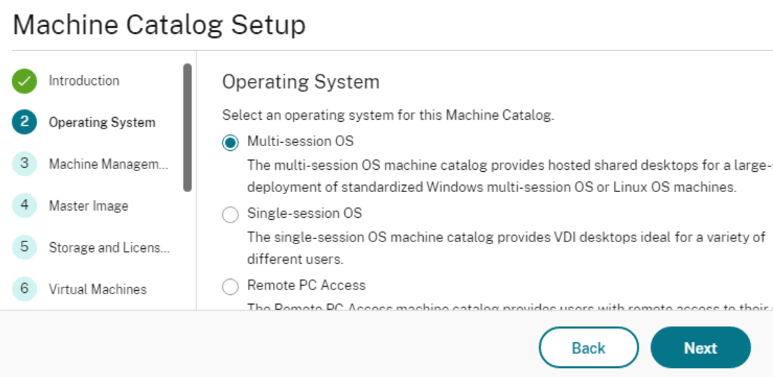 Machine Catalog Setup  Operating System  Select an operating system for this Machine Catalog.  o  3  4  5  6  Operating System  Machine Managem  Master Image  Storage and Licens...  Virtual Machines  (0)  C)  Multi-session OS  The multi-session OS machine catalog provides hosted shared desktops for a large-  deployment of standardized Windows multi-session OS or Linux OS machines.  Single-session OS  The single-session OS machine catalog provides VDI desktops ideal for a variety of  different u sers.  Remote PC Access  Back