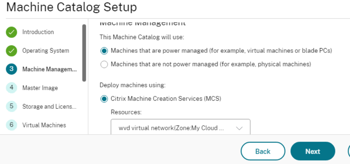 Machine Catalog Setup  4  5  6  Operating System  Master Image  Storage and Licens__.  Virtual Machines  This Machine Catalog will use:  @ Machines that are power managed (for example. virtual machines or blade PCs)  C) Machines that are not power managed (for example. physical machines)  Deploy machines using:  @ Citrix Machine Creation Services (MCS)  Resources  virtual Cloud  Back