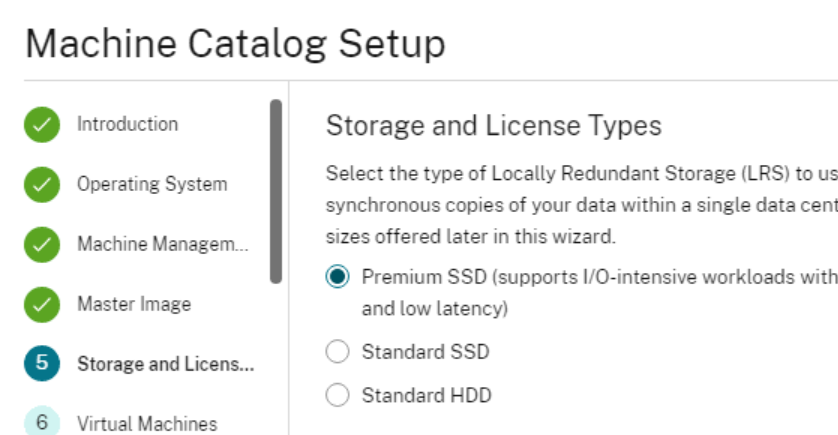 Machine Catalog Setup  6  Operating System  Machine Managem__.  Virtual Machines  Storage and License Types  Select the type of Locally Redundant Storage (LRS) to us  synchronous copies of your data within a single data cent  sizes offered later in this wizard.  (D  C)  Premium SSD (supports I/O-intensive workloads with  and low latency)  Standard S SD  Standard H DD