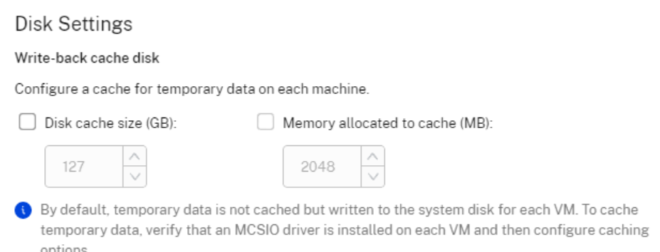 Disk Settings  Write-back cache disk  Configure a cache for temporary data on each machine.  C) Disk cache size (GB):  127  Memory allocated to cache (MB):  2048  o  By default temporary data is not cached but written to the system disk for each VM_ To cache  temporary data. verify that an MCSIO driver is installed on each VM and then configure caching