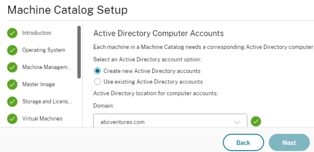 Machine Catalog Setup  Operati ng System  Machine Managem..  Master Image  Storage and Licens...  Virtual Machines  Active Directory Computer Accounts  Each machine in a Machine Catalog needs a corresponding Active Directory computer  Select an Active Directory account option:  Create new Active Directory accounts  C) Use existing Active Directory accounts  Active Directory location for computer accounts:  Domain:  abcventures.com  Back