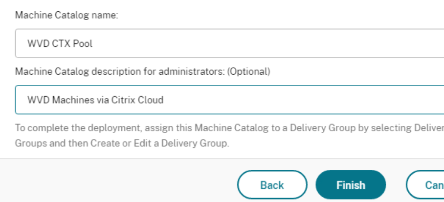 Machine Catalog name:  WVD CTX Pool  Machine Catalog description for administrators: (Optional)  WVD Machines via Citrix Cloud  To complete the deployment. assign this Machine Catalog to a Delivery Group by selecting Deliver  Groups and then Create or Edit a Delivery Group.  Back  Finish