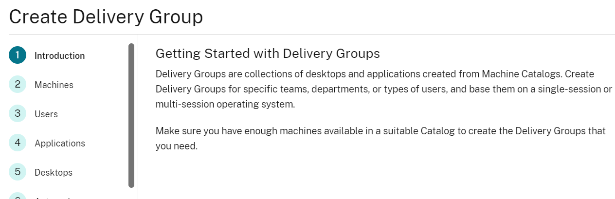 Create Delivery Group  O  Introduction  2  3  4  5  Machines  Users  Applications  Desktops  Getting Started with Delivery Groups  Delivery Groups are collections of desktops and applications created from Machine Catalogs. Create  Delivery Groups for specific teams. departments. or types of users. and base them on a single-session or  multi-session operating system.  Make sure you have enough machines available in a suitable Catalog to create the Delivery Groups that  you need.