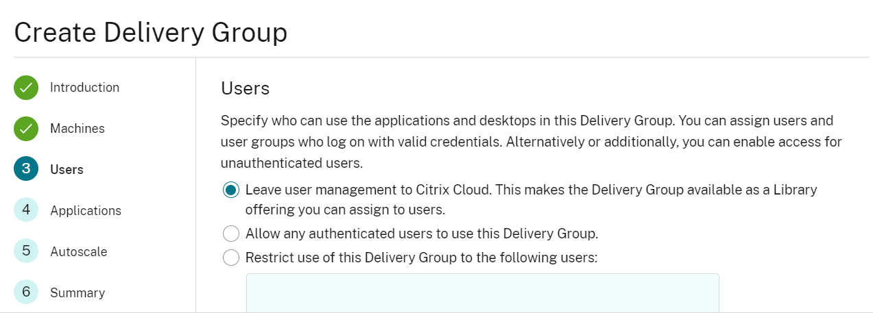 Create Delivery Group  4  5  6  Introduction  Machines  Applications  Autoscale  Summary  Users  Specify who can use the applications and desktops in this Delivery Group. You can assign users and  user groups who log on WI th valid credentials. Alternatively or additionally, you can enable access for  unauthenticated users.  Leave user management to Citrix Cloud. This makes the Delivery Group available as a Library  offering you can assign to users.  O  Allow any authenticated users to use this Delivery Group  (D Restrict use of this Delivery Group to the following users: