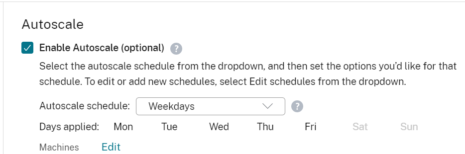 Autoscale  Enable Autoscale (optional) O  Select the autoscale schedule from the dropdown, and then set the options you'd like for that  schedule. To edit or add new schedules, select Edit schedules from the dropdown.  Autoscale schedule:  Days applied: Mon  Machines Edit  Weekdays  Tue  o  Thu  Fri  Sun