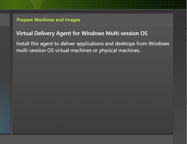 Prepare Machines and Images  Virtual Delivery Agent for Windows Multi-session OS  Install this agent to deliver applications and desktops from Wndows  multi-session OS virtual machines or physical machines.