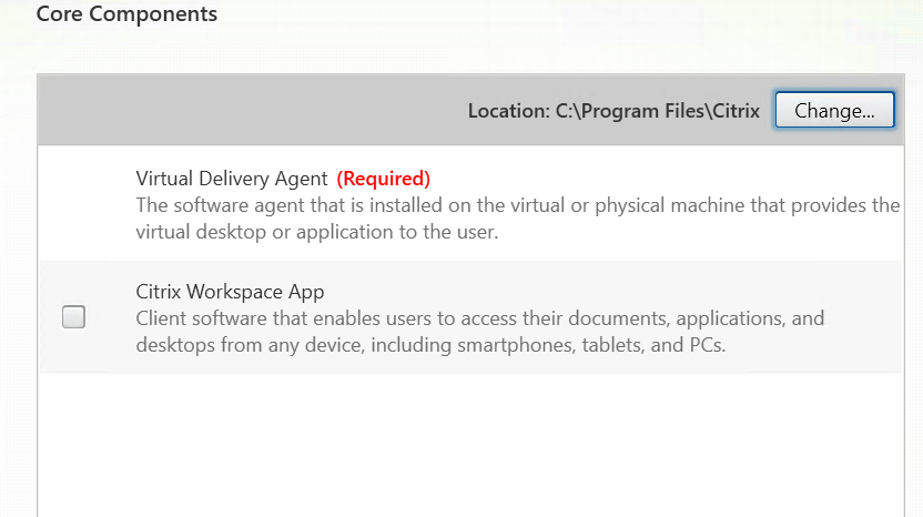 """Core Components  Location: Files\Citrix  Virtual Delivery Agent (Required)  Change"""".  The software agent that is installed on the virtual or physical machine that provides the  virtual desktop or application to the user,  Citrix Workspace App  Client software that enables users to access their documents, applications, and  desktops from any device, including smartphones, tablets, and PCs."""