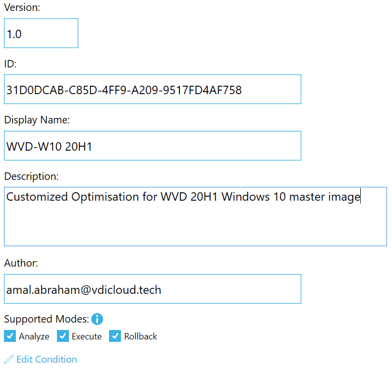 Machine generated alternative text: Version:  1.0  31 DODCAB-C85D-4FF9-A209-9517FD4AF758  Display Name:  WVD-WIO 20H1  Description:  Customized Optimisation for WVD 20H1 Windows 10 master imag  Author:  amal.abraham@vdicloud.tech  Supported Modes: O  Analyze  Execute  Z Edit Condition  Rollba
