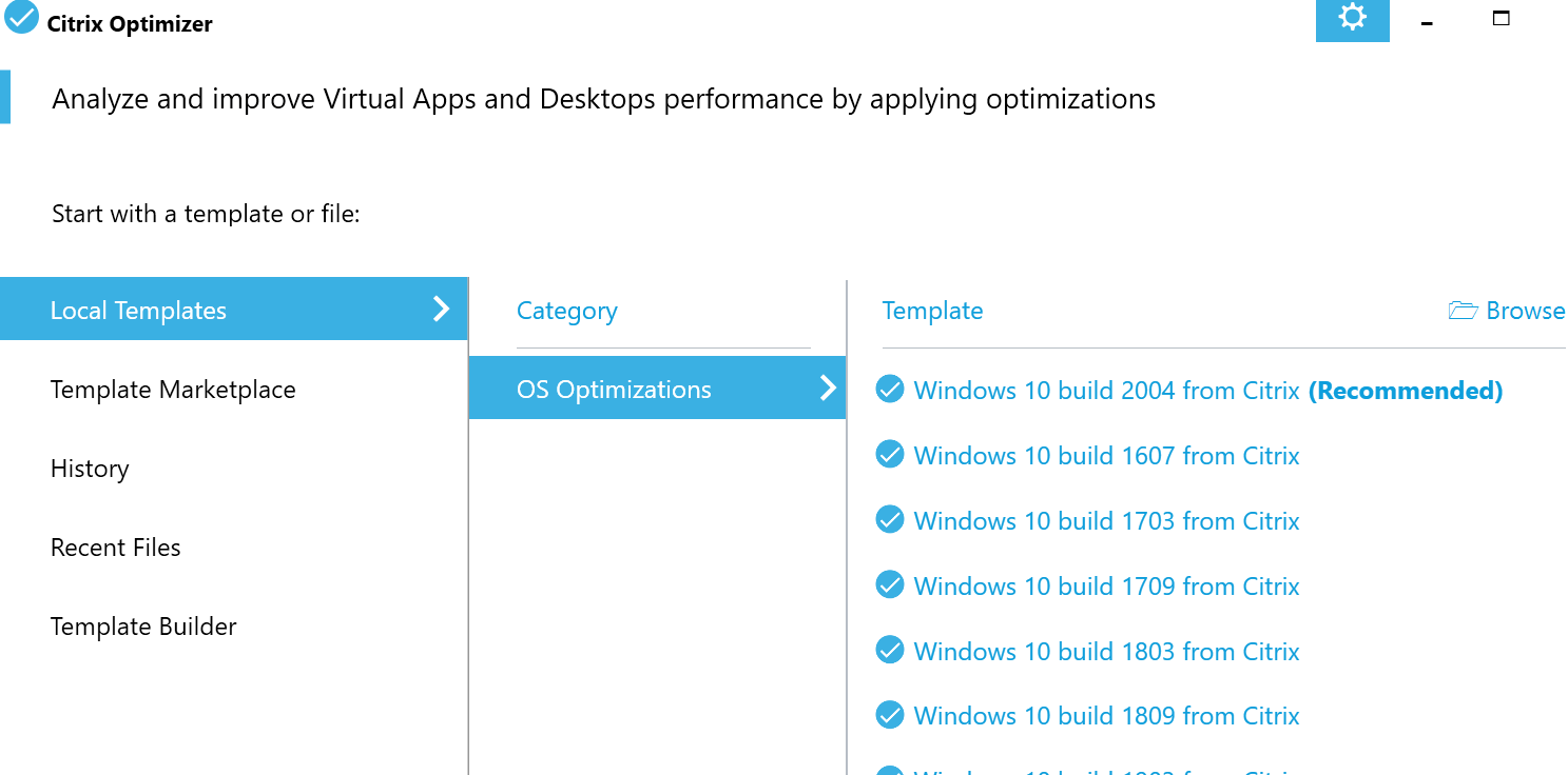 Machine generated alternative text: Citrix Optimizer  Analyze and improve Virtual Apps and Desktops performance by applying optimizations  Start with a template or file:  Local Templates  Template Marketplace  History  Recent Files  Template Builder  Category  OS Optimizations  Template  Browse  e Windows 10 build 2004 from Citrix (Recommended)  e Windows 10 build 1607 from Citrix  e Windows 10 build 1703 from Citrix  e Windows 10 build 1709 from Citrix  e Windows 10 build 1803 from Citrix  e Windows 10 build 1809 from Citrix