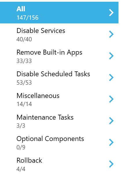 Machine generated alternative text: All  147/156  Disable Services  40/40  Remove Built-in Apps  33/33  Disable Scheduled Tasks  53/53  Miscellaneous  14/14  Maintenance Tasks  3/3  Optional Components  0/9  Rollback  4/4