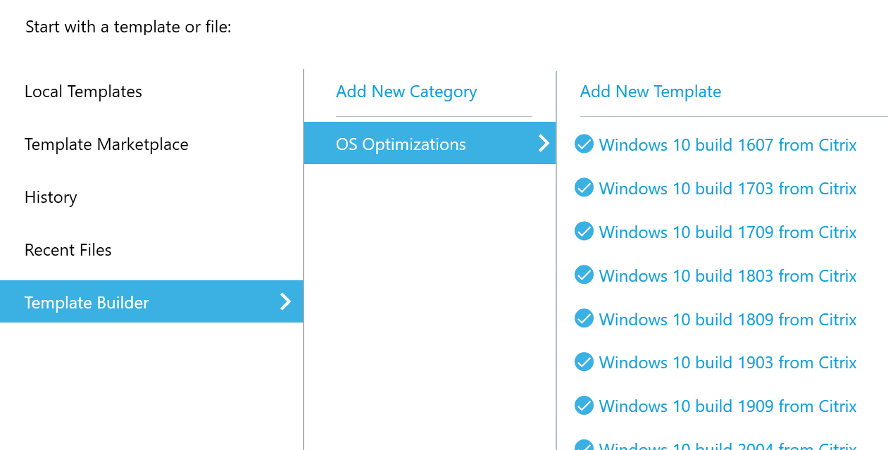 Machine generated alternative text: Start with a template or file:  Local Templates  Template Marketplace  History  Recent Files  Template Builder  Add New Category  OS Optimizations  Add New Template  e Windows 10 build 1607 from Citrix  e Windows 10 build 1703 from Citrix  e Windows 10 build 1709 from Citrix  e Windows 10 build 1803 from Citrix  e Windows 10 build 1809 from Citrix  e Windows 10 build 1903 from Citrix  e Windows 10 build 1909 from Citrix