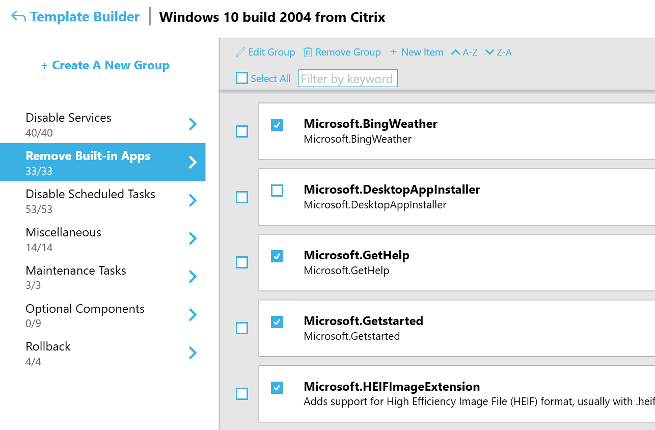 Machine generated alternative text: Template Builder  Windows 10 build 2004 from Citrix  Z Edit Group Remove Group + New Item A-Z v Z-A  + Create A New Group  Select All  Disable Services  40/40  Remove Built-in Apps  33/33  Disable Scheduled Tasks  53/53  Miscellaneous  14/14  Maintenance Tasks  3/3  Optional Components  0/9  Rollback  4/4  Filter by keyword  Microsoft.BingWeather  Microsoft.BingWeather  Microsoft. DesktopAppInstalIer  Microsoft.DesktopApplnstaller  Microsoft.GetHeIp  Microsoft.GetHelp  Microsoft.Getstarted  Microsoft.Getstarted  Microsoft.HEIFImageExtension  Adds support for High Efficiency Image File (HEIF) format, usually with .heif